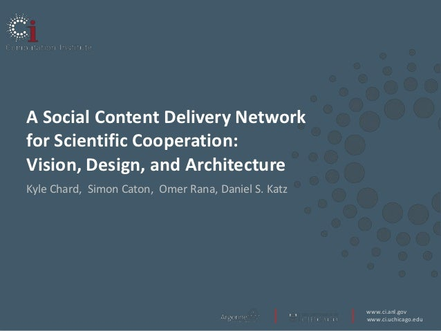 A Social Content Delivery Networkfor Scientific Cooperation:Vision, Design, and ArchitectureKyle Chard, Simon Caton, Omer ...