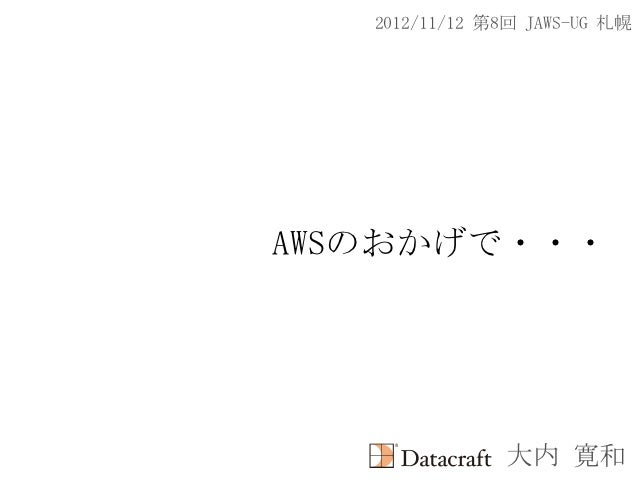 2012/11/12 第8回 JAWS-UG 札幌AWSのおかげで・・・               大内 寛和
