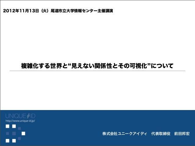 2012年11月13日(火)尾道市立大学情報センター主催講演    複雑化する世界と 見えない関係性とその可視化 について                           株式会社ユニークアイディ代表取締役前田邦宏