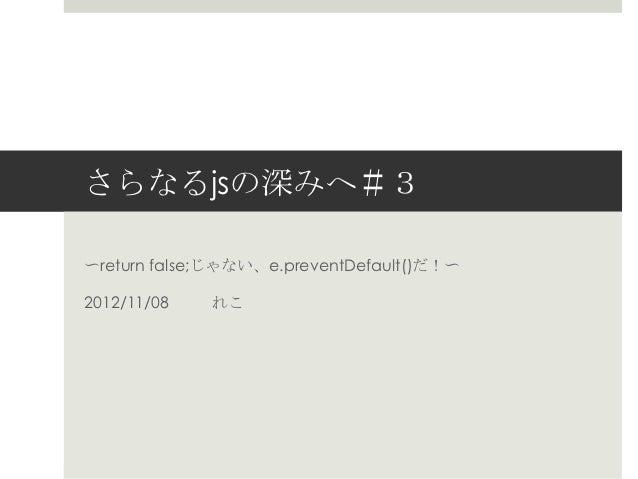さらなるjsの深みへ#3〜return false;じゃない、e.preventDefault()だ!〜2012/11/08   れこ