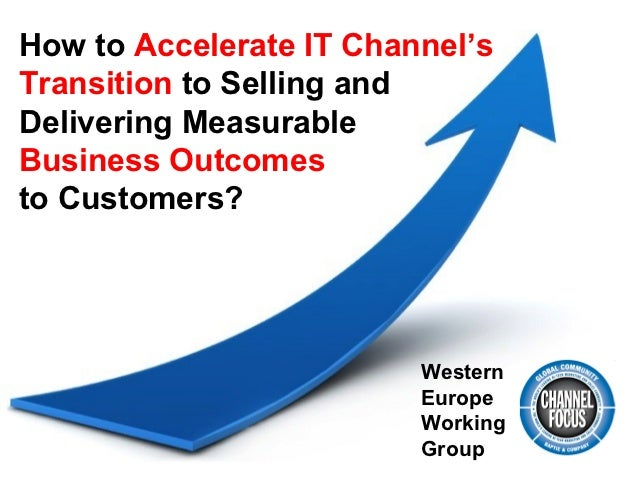 How to Accelerate IT Channel'sTransition to Selling andDelivering MeasurableBusiness Outcomesto Customers?                ...
