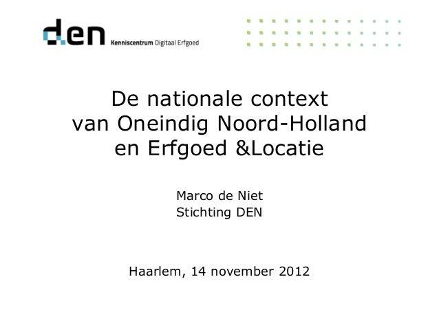 De nationale context van Oneindig Noord-Holland en Erfgoed &Locatieen Erfgoed &Locatie Haarlem, 14 november 2012 Marco de ...