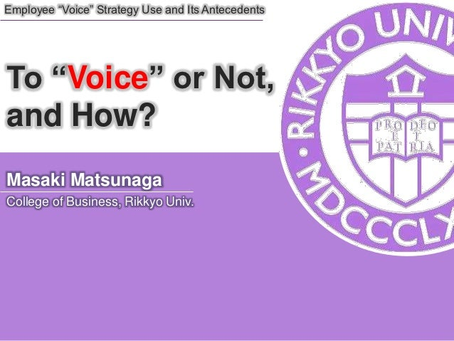 "Employee ""Voice"" Strategy Use and Its AntecedentsTo ""Voice"" or Not,and How?Masaki MatsunagaCollege of Business, Rikkyo Univ."
