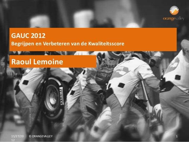 GAUC 2012Begrijpen en Verbeteren van de KwaliteitsscoreRaoul Lemoine11/27/20   © ORANGEVALLEY                        112