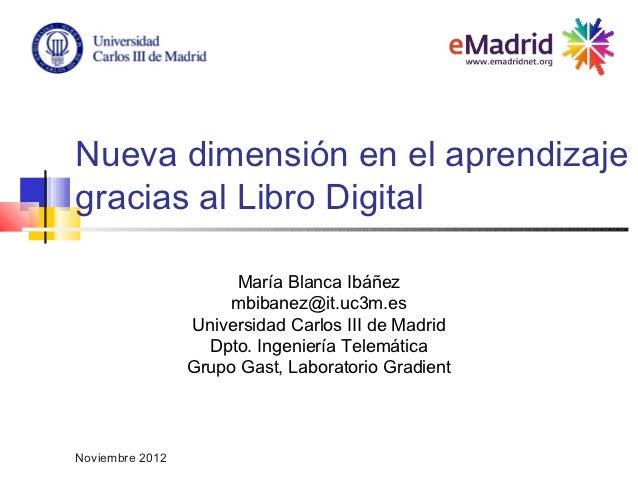 Nueva dimensión en el aprendizajegracias al Libro Digital                      María Blanca Ibáñez                     mbi...