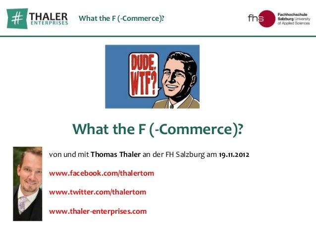 What the F (-Commerce)?      What the F (-Commerce)?von und mit Thomas Thaler an der FH Salzburg am 19.11.2012www.facebook...