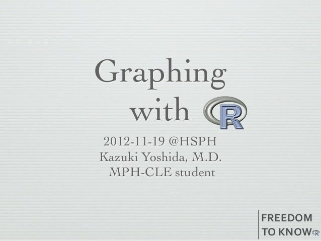Graphing  with 2012-11-19 @HSPHKazuki Yoshida, M.D.  MPH-CLE student                       FREEDOM                       T...