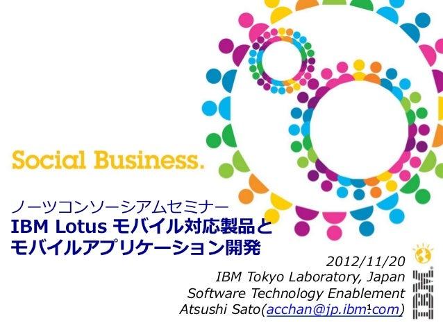 ノーツコンソーシアムセミナーIBM Lotus モバイル対応製品とモバイルアプリケーション開発                                   2012/11/20                  IBM Tokyo...