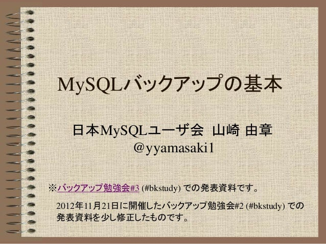 MySQLバックアップの基本  日本MySQLユーザ会 山崎 由章  @yyamasaki1  ※バックアップ勉強会#3 (#bkstudy) での発表資料です。  2012年11月21日に開催したバックアップ勉強会#2 (#bkstudy) ...