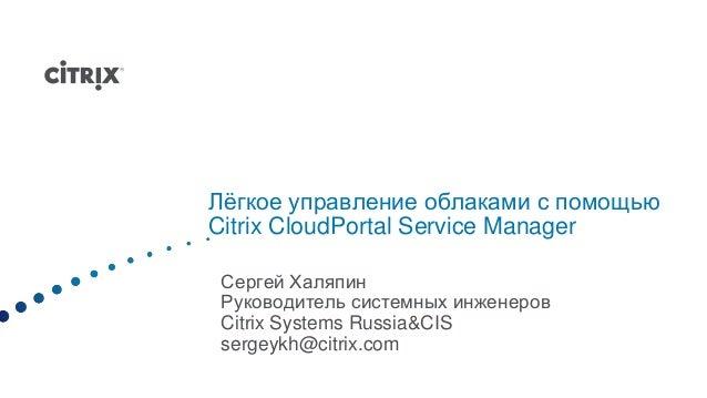 Лѐгкое управление облаками с помощьюCitrix CloudPortal Service ManagerСергей ХаляпинРуководитель системных инженеровCitrix...