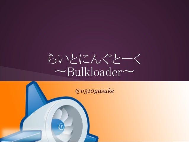 らいとにんぐとーく 〜Bulkloader〜   @o310yusuke