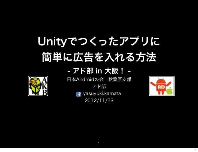 Unityでつくったアプリに簡単に広告を入れる方法   - アド部 in 大阪! -   日本Androidの会秋葉原支部           アド部       yasuyuki.kamata        2012/11/23      ...