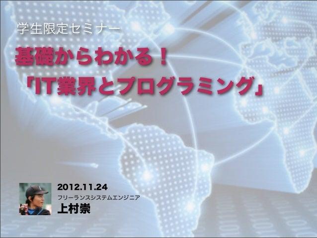 学生限定セミナー基礎からわかる!「IT業界とプログラミング」   2012.11.24   フリーランスシステムエンジニア   上村崇