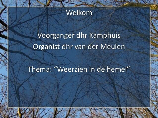 """Welkom  Voorganger dhr Kamphuis Organist dhr van der MeulenThema: """"Weerzien in de hemel"""""""