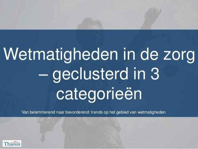 Wetmatigheden in de zorg   – geclusterd in 3     categorieën  Van belemmerend naar bevorderend: trends op het gebied van w...