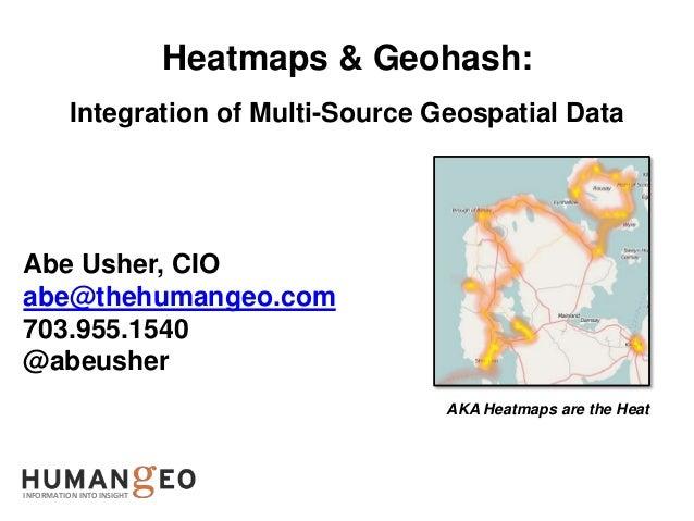 Heatmaps & Geohash:          Integration of Multi-Source Geospatial DataAbe Usher, CIOabe@thehumangeo.com703.955.1540@abeu...