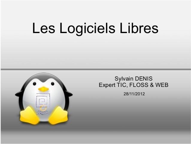 Les Logiciels Libres                Sylvain DENIS          Expert TIC, FLOSS & WEB                  28/11/2012