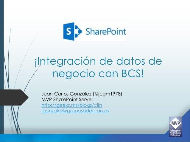 ¡Integración de datos de    negocio con BCS! Juan Carlos González (@jcgm1978) MVP SharePoint Server http://geeks.ms/blogs/...