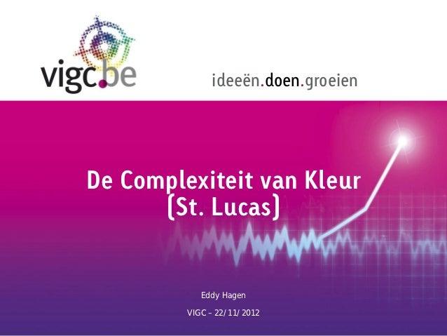 ideeën.doen.groeienDe Complexiteit van Kleur      (St. Lucas)            Eddy Hagen         VIGC – 22/11/2012