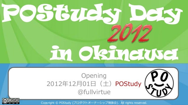POStudy Day 2013 Spring in TokyoOpening2012年12月01日(土)POStudy@fullvirtueCopyright © POStudy (プロダクトオーナーシップ勉強会). All rights r...