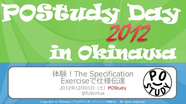 POStudy Day 2013 Spring in Tokyo 体験!The Specification Exerciseで仕様伝達 2012年12月01日(土)POStudy @fullvirtue Copyright © POStudy ...