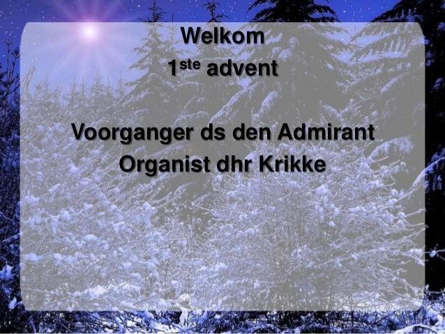 Welkom        1ste adventVoorganger ds den Admirant    Organist dhr Krikke