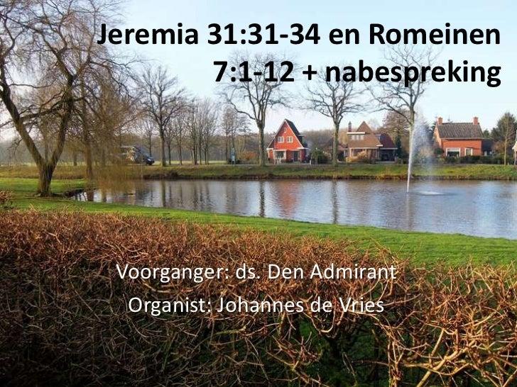Jeremia 31:31-34 en Romeinen        7:1-12 + nabespreking Voorganger: ds. Den Admirant  Organist: Johannes de Vries