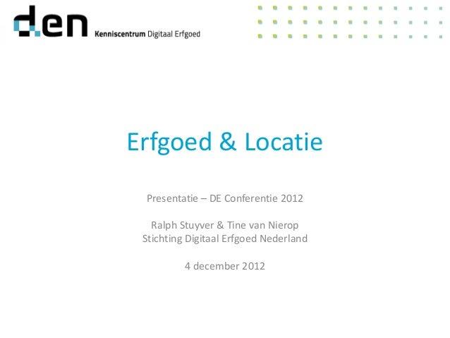Erfgoed & Locatie Presentatie – DE Conferentie 2012   Ralph Stuyver & Tine van Nierop Stichting Digitaal Erfgoed Nederland...