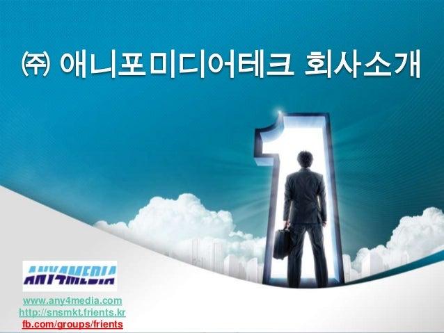 ㈜ 애니포미디어테크 회사소개   www.any4media.com  http://snsmkt.frients.kr   fb.com/groups/frientsCopyright(c) 2012 Any4Media Co, Ltd. ...