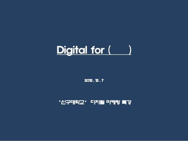 Digital for (         )      2012 . 12 . 7'신구대학교' 디지털 마케팅 특강