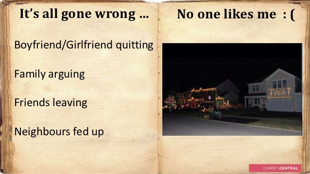 It's all gone wrong …          No one likes me : (Boyfriend/Girlfriend quittingFamily arguingFriends leavingNeighbours fed...