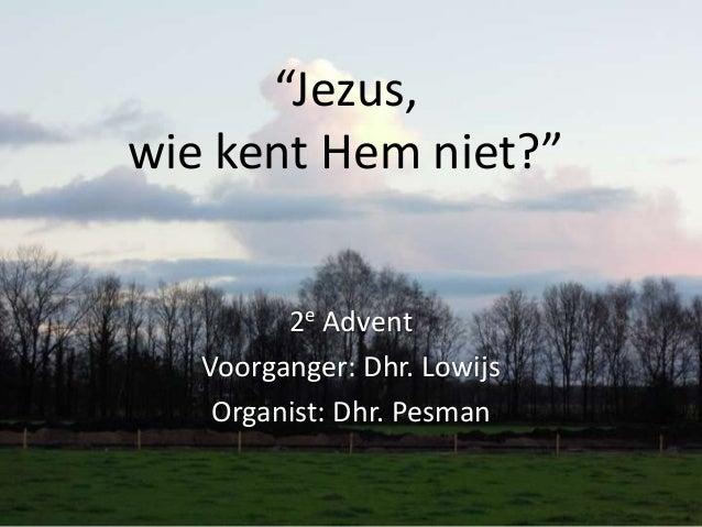 """""""Jezus,wie kent Hem niet?""""         2e Advent   Voorganger: Dhr. Lowijs    Organist: Dhr. Pesman"""
