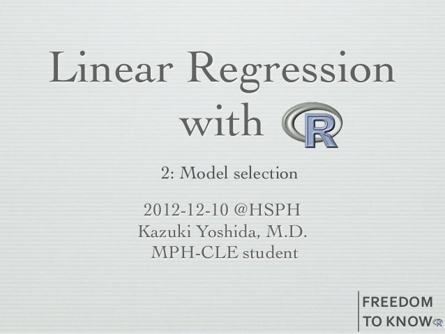 Linear Regression      with      2: Model selection     2012-12-10 @HSPH    Kazuki Yoshida, M.D.      MPH-CLE student     ...