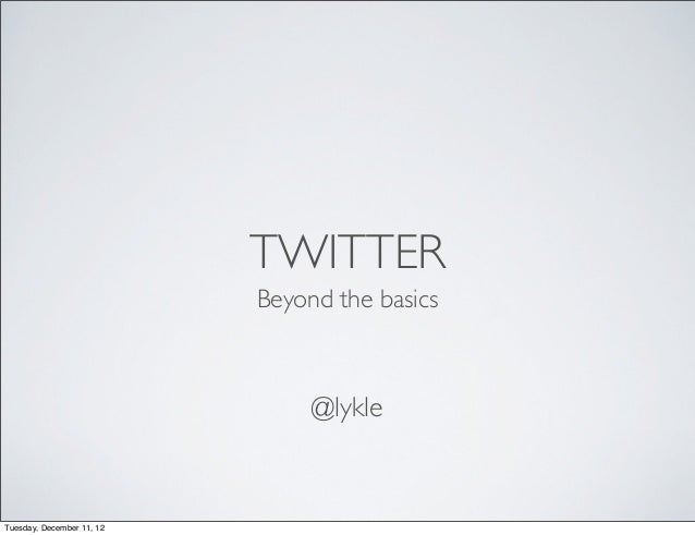 TWITTER                           Beyond the basics                                @lykleTuesday, December 11, 12