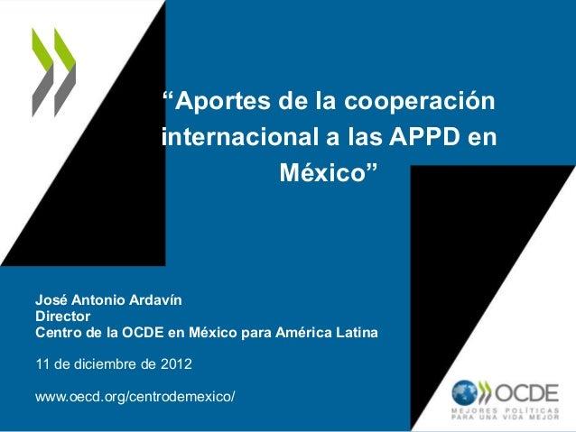 """""""Aportes de la cooperación                  internacional a las APPD en                            México""""José Antonio Ard..."""