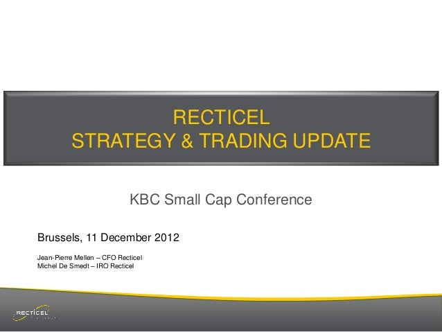 RECTICEL          STRATEGY & TRADING UPDATE                             KBC Small Cap ConferenceBrussels, 11 December 2012...