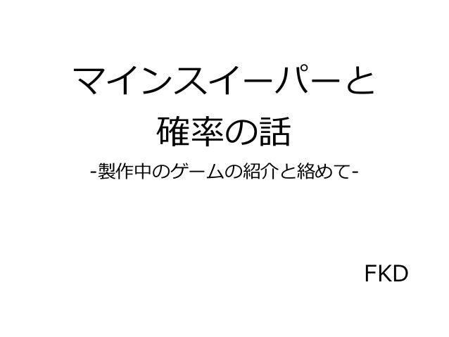 マインスイーパーと   確率の話-製作中のゲームの紹介と絡めて-                   FKD