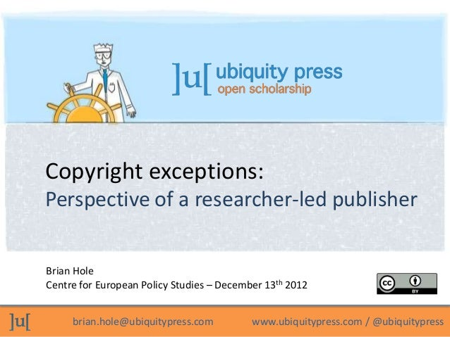 Copyright exceptions:Perspective of a researcher-led publisherBrian HoleCentre for European Policy Studies – December 13th...