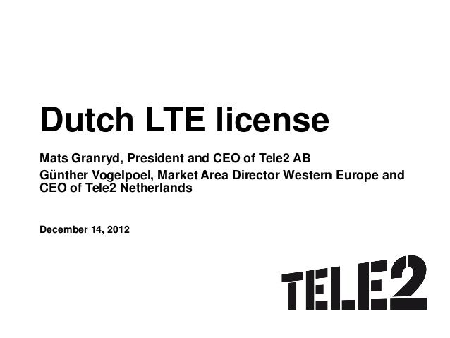 Dutch LTE licenseMats Granryd, President and CEO of Tele2 ABGünther Vogelpoel, Market Area Director Western Europe andCEO ...