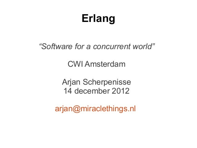 "Erlang""Software for a concurrent world""        CWI Amsterdam      Arjan Scherpenisse      14 december 2012    arjan@miracl..."