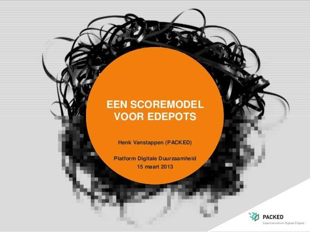 EEN SCOREMODEL VOOR EDEPOTS  Henk Vanstappen (PACKED) Platform Digitale Duurzaamheid          15 maart 2013