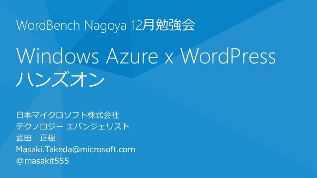 WordBench Nagoya 12月勉強会Windows Azure x WordPressハンズオン日本マイクロソフト株式会社テクノロジー エバンジェリスト武田 正樹Masaki.Takeda@microsoft.com@masakit555