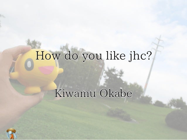 How do you like jhc?   Kiwamu Okabe