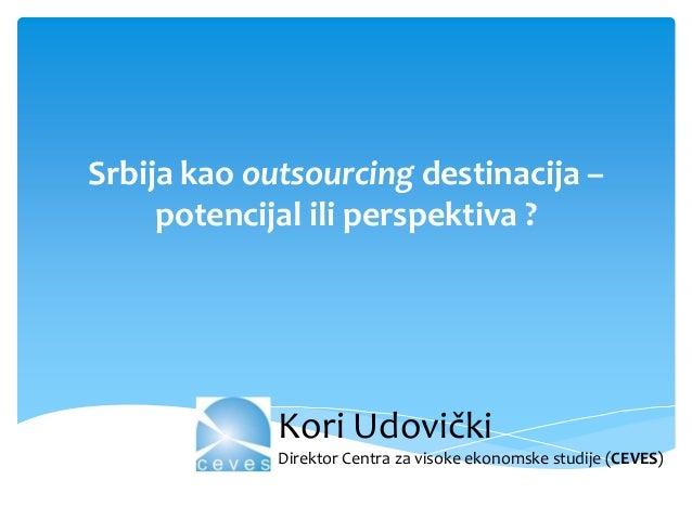 Srbija kao outsourcing destinacija – potencijal ili perspektiva ?  Kori Udovički Direktor Centra za visoke ekonomske studi...