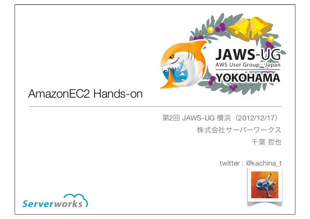 AmazonEC2 Hands-on                     第2回 JAWS-UG 横浜(2012/12/17)                            株式会社サーバーワークス                 ...