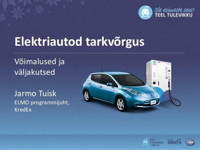 Elektriautod tarkvõrgusVõimalused javäljakutsedJarmo TuiskELMO programmijuht,KredEx