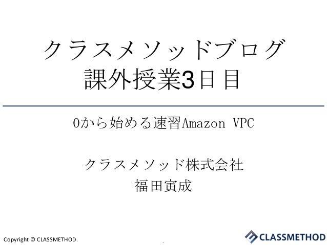 クラスメソッドブログ              課外授業3日目                      0から始める速習Amazon VPC                           クラスメソッド株式会社             ...