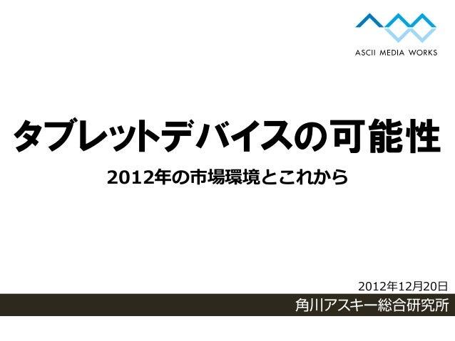 タブレットデバイスの可能性  2012年の市場環境とこれから                    2012年12月20日