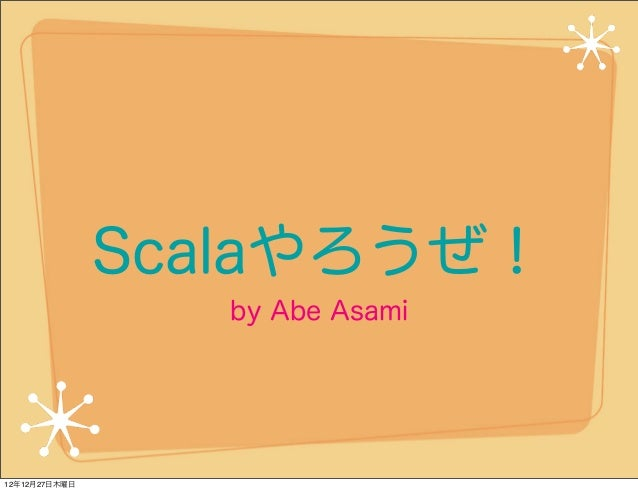 Scalaやろうぜ!                  by Abe Asami12年12月27日木曜日