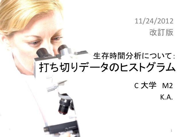 11/24/2012             改訂版    生存時間分析について:打ち切りデータのヒストグラ            ム         C 大学 M2              K.A.                  1